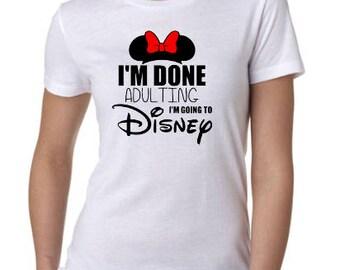 Women's DISNEY Shirt ~ I'm Done Adulting, I'm Going to Disney ~ Disney Mom Shirt ~ Disney Family shirt