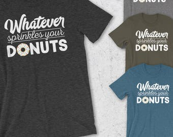 Funny Tshirts for Women & Men - Whatever Sprinkles Your Donuts T-Shirt - Soft Graphic Tee - Mens funny tshirt - Unisex Shirts - Donut Shirt