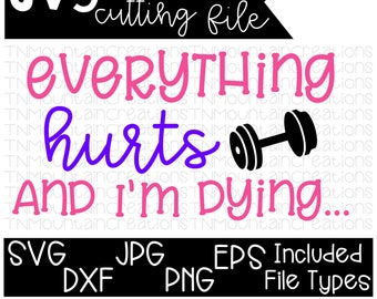 Everything Hurts and I'm Dying SVG File, Workout svg, Workout Shirt, Fitness Shirt, Fitness svg, Cutting File, Silhouette, Cricut, PNG, DXF