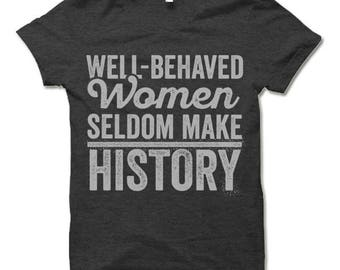 Feminist T Shirt. Well Behaved Women Seldom Make History. Feminist Quotes on T Shirts. Feminist Clothing.