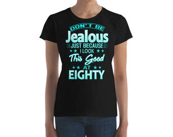 80th Birthday Shirt - Eighty 80 Birthday Celebration Retirement Women's Shirt - Don't Be Jealous Just Because I Look this Good at Eighty