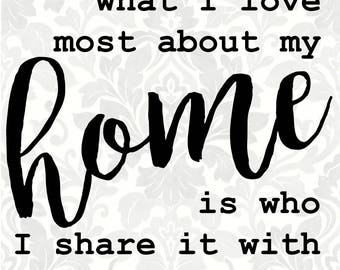 What I love most about my home is who I share it with SVG (SVG, PDF, Digital File Vector Graphic)