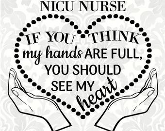 I'm a NICU Nurse; If you think my hands are full, you should see my heart (SVG, PDF, Digital File Vector Graphic)