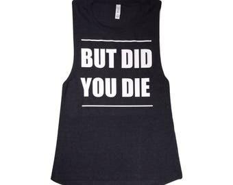 But Did You Die Muscle Tee....Crossfit Shirt, Funny Workout Tank, Gym Shirt, Workout Shirt, Yoga Shirt, Women's Flowy Scoop Muscle Tank