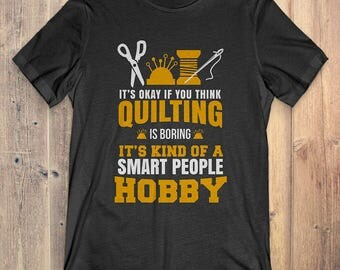 Quilting T-Shirt Gift: It's Okay If You Think Quilting Is Boring It's Kind Of A Smart People Hobby