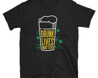 Drunk Lives Matter T-Shirt - St Patricks Day Shirt - Funny St. Patty's Day Shirt - Irish Shirt - Drunk Life Matter