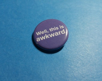 Well, this is Awkward Pinback Button