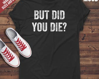 But did you die ? T-Shirt - funny sarcasm t-shirt - funny sarcastic people gift