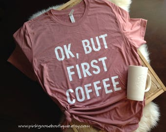 ok but first coffee, coffee shirt, ok but first coffee shirt, but first coffee, coffee tee, mom gift, coffee shirt women, coffee tshirt, tee