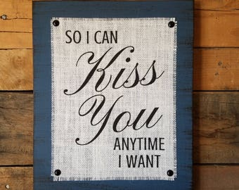 So I Can Kiss You Anytime I Want Burlap Print Wood Sign, Sweet Home Alabama Quote, Rustic, Distressed, Decor, Love, Romantic Quote