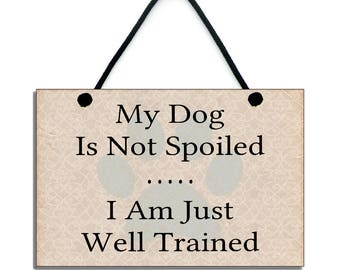 My Dog Is Not Spoiled I Am Just Well Trained Fun Dog Lover Gift Handmade Wooden Home Sign/Plaque224