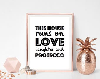 This house runs on love laughter and prosecco - A5, 8x10, A4 or A3