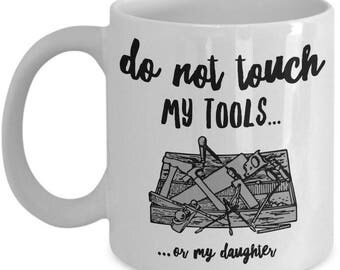 Funny Dad Coffee Mug: Do Not Touch My Tools Or My Daughter; Great Fathers Day Gift Idea; Birthday Present For Dad