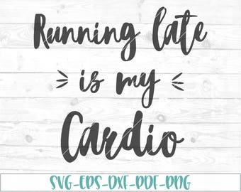Running late is my cardio svg, eps, dxf, png, cricut or cameo, scan N cut, funny svg, fitness svg, momlife svg, cardio svg, running svg