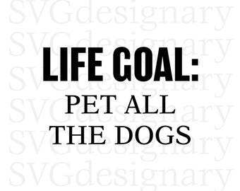Life Goal: Pet All The Dogs (Dog Lover, Dog Mom, Mother, Motherhood, Parent, Shirt, T-shirt, Graphic, Design) SVG PNG Download