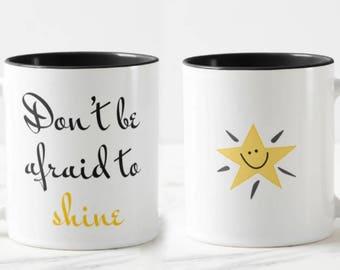 Don't Be Afraid to Shine  // Motivational Mug // Academic Mug // Friendship Mug - 11 or 15oz