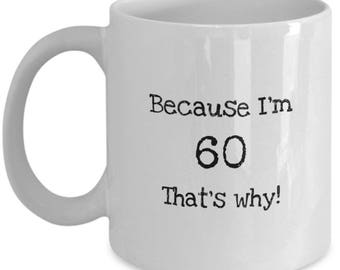 Coffee Mug for Men and Women - Because I'm 60 That's Why - Funny Novelty Mug