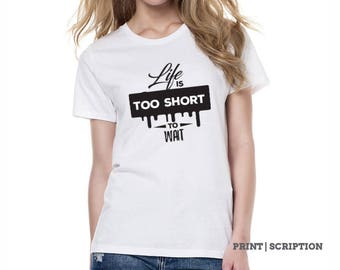 Life is too short to wait - custom design tshirt for women, personalized gift, customized gift Birthday gift for her