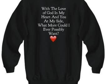 """Christian Sweatshirt for Him and for Her! """"With the Love of God in My Heart and You At My Side What More Could I...Want?""""Adult Sizes 7Colors"""