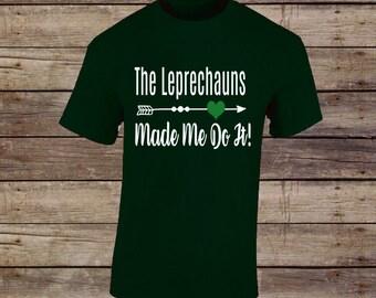 The Leprechauns made me do it! T-Shirt/St. Patricks Day Shirt/St. Patricks Day Tee/Shamrock Shirt/Irish Shirt/Lucky Shirt/Lucky Tee