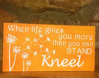 When life gives you more than you can stand kneel handpainted custom wood sign