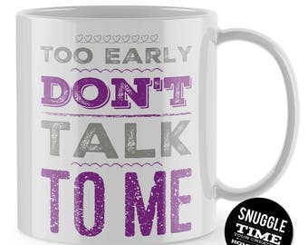 Too Early Dont Talk To Me Mug, Funny Mug, Morning Person, Office Mug, Rude Mug, Offensive Mug, Coffee Mug, Gift For Him, Home Decor, ST12