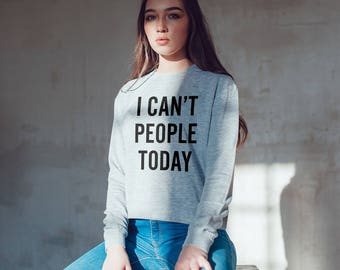 I cant people today Sweatshirt for women / slogan sweatshirt, sarcasm sweatshirt, funny sweatshirt / crewneck sweatshirt / womens sweatshirt