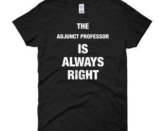 The Adjunct Professor is Always Right Women's T-Shirt, Funny Gift for Adjunct Professor at College or University