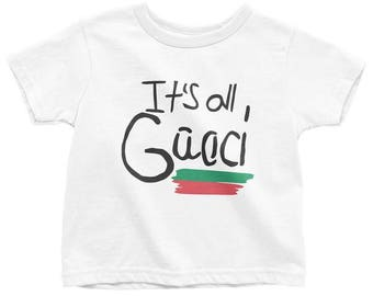 It's all Gucci/Good Toddler/Kid Tees - FREE SHIPPING - Gucci Shirt - Gucci T Shirt - Gucci Onesie -  Gucci Kids - Gucci Kids Clothing