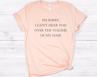 Hairdresser Shirt, I'm Sorry I Can't Hear You Over the Volume of My Hair, Funny Shirt, Hairstylist Shirt, Gift for Hairstylist, Stylist Gift