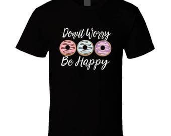 Black Donut Worry Be Happy, Donut Worry Be Happy Shirt, Donut Worry Be Happy T-Shirt, Donut Worry Be Happy Tee, donut lovers tee