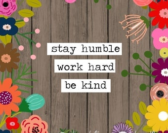 Stay humble, work hard, be kind- An INSTANT DOWNLOWAD digital print