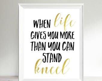 Christian Printable Art, Inspirational Quote, Bible Quote, When Life Gives You More Than You Can Stand Kneel