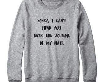 Sorry, I Can't Hear You Over The Volume Of My Hair Shirt Sayings Instagram Teen Sweatshirt Oversized Jumper Sweatshirt Women Sweatshirt Men