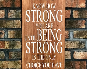 You Never Know How Strong You Are Until Being Strong Is The Only Choice You Have/Sign Quotes/Wall Decor/Signs/Wood Signs/Inspirational