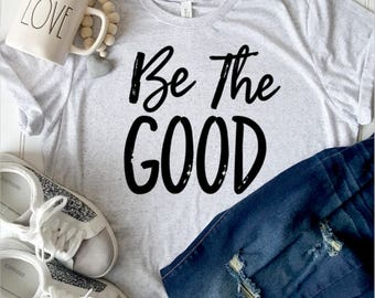 Be the good graphic tee. Unisex shirt. Inspirational t-shirt. Farmhouse style shirt. Comfy tee.