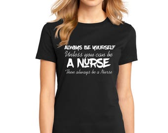 "Ladies Perfect Weight Shirt 100% Ring Spun Cotton ""Always Be a Nurse"" A Real Life Outfits original design Positive Message Shirt Motivation"