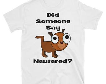Humorous Dog Shirt Did Someone Say Neutered? Gift For Dog Lover Gift For Him Gift For Her Funny Gift Dog Humor Neuter T-Shirt Spay Tee