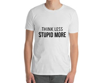 Think Less Stupid More Unisex T-Shirt