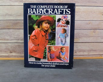 1981 The Complete Book of Baby Crafts, How to Make Beautiful Clothes and Toys for Your Child