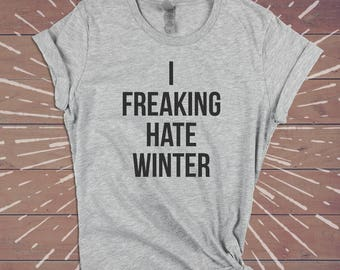 I Freaking Hate Winter Shirt - Festival Lazy Sarcastic Tee Funny Womens Gym Shirts Tshirts Tee - Gift for Wife Girlfriend Sister.