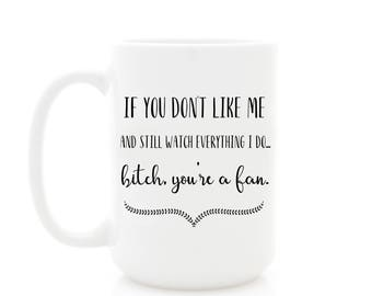 Coffee Mug. If You Don't Like Me and Still Watch Everything I Do... bitch you're a fan. Funny Coffee Mug, Sarcastic Gift.