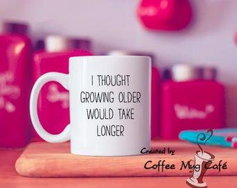 I thought growing older would take longer, coffee mug, mugs with sayings, funny mug, coffee mug with funny sayings, dishwasher safe