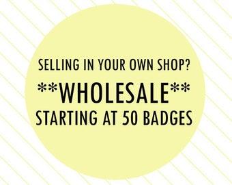 BULK ORDER: 50 Badges (single design) - pins wholesale, buttons wholesale, button bulk order, button retail order
