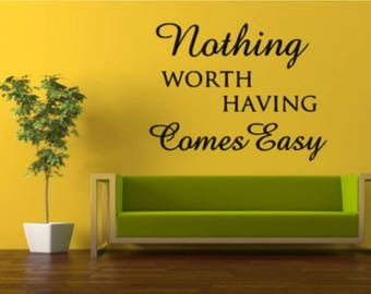Nothing Worth Having Comes Easy Wall Decal, Choose From Many Colours and Sizes