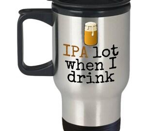 Craft Beer Lover Gift - Beer Drinker Travel Mug - IPA Lot When I Drink