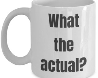 "Mens/Womens Funny Ceramic Coffee Mug, ""What the actual?"""