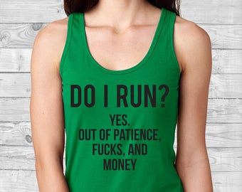 Do I Run? Yes out of Patience, Fu*ks and Money | Workout | Cute Racerback Tank Top | Custom T Shirt | Create Your Own T Shirt |Custom Saying
