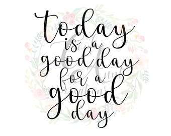 Today is a Good Day for a Good Day / SVG / DXF / PNG / Digital Download