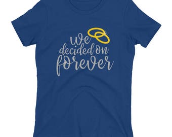 We Decided On Forever - Women's t-shirt, Engagement, Wedding, Love, Honeymoon, Valentines